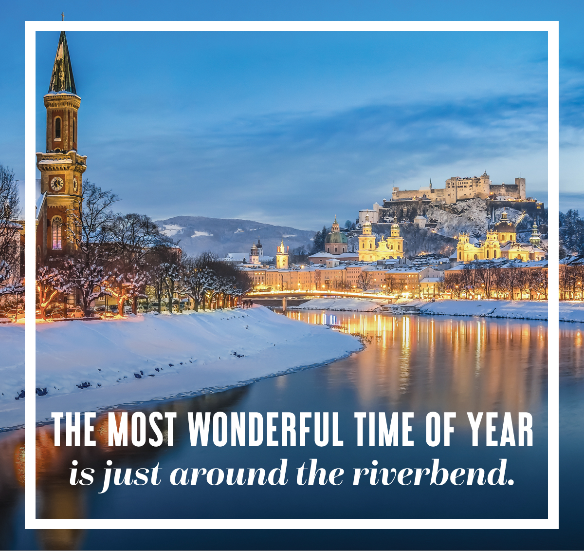 The most wonderful time of year is just around the riverbend.
