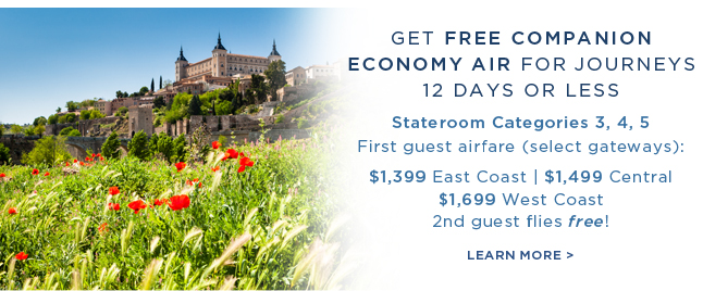 Get Campanion                                                      Economy Air on Us                                                      for Journeys 12 days                                                      or less - Stateroom                                                      Categories 3, 4, 5.                                                      First guest airfare                                                      (select gateways):                                                      $1,399 East Coast,                                                      $1,499 Central,                                                      $1,699 West Coast.                                                      2nd guest flies                                                      free. - Learn More!