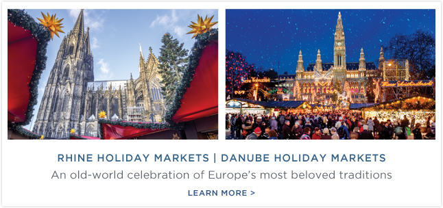 Rhine                                                            Holiday                                                            Markets |                                                            Danube Holiday                                                            Markets - An                                                            old-world                                                            celebration of                                                            Europe's most                                                            beloved                                                            traditions.                                                            Learn More!