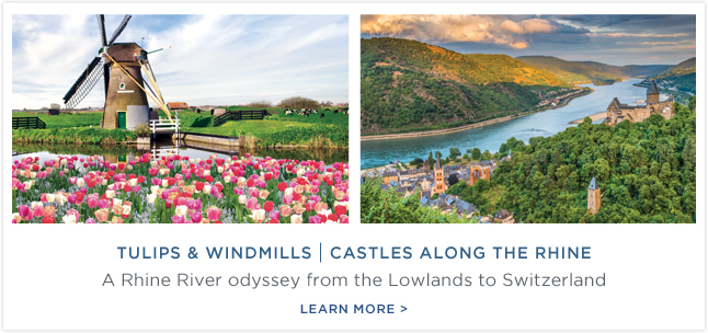 Tulips                                                            &                                                            Windmills |                                                            Castles Along                                                            The Rhine - A                                                            Rhine River                                                            odyssey from                                                            the Lowlands                                                            to                                                            Switzerland.                                                            Learn More!