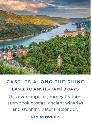 Castles                                                            Along the                                                            Rhine - This                                                            ever-popular                                                            journey                                                            features                                                            storybook                                                            castles,                                                            ancient                                                            wineries and                                                            stunning                                                            natural                                                            splendor |                                                            Learn More!