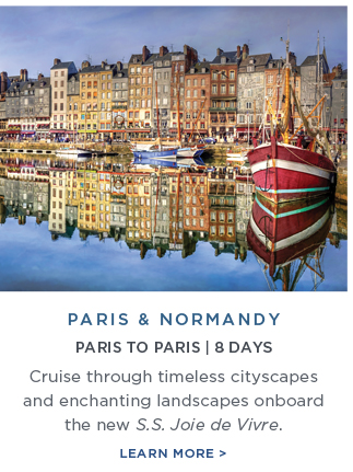 Paris                                                            & Normandy                                                            - Cruise                                                            through                                                            timeless                                                            cityscapes and                                                            enchanting                                                            landscapes                                                            onboard the                                                            new S.S. Joie                                                            de Vivre |                                                            Learn More!