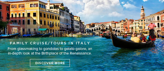 Family                                                    Cruise/Tours in Italy                                                    - From glassmaking to                                                    gondolas to gelato                                                    galore, an in-depth                                                    look at the Birthplace                                                    of the Renaissance.                                                    DISCOVER MORE!