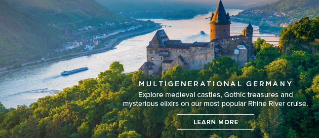 Multigenerational                                                    Germany - Explore                                                    medieval castles,                                                    Gothic treasures and                                                    mysterious elixirs on                                                    our most popular Rhine                                                    River cruise. LEARN                                                    MORE!