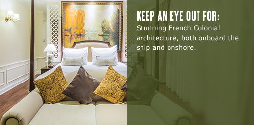 Keep an eye out for: Stunning  French Colonial architecture, both onboard the ship and onshore.